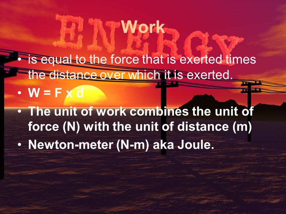 Work is equal to the force that is exerted times the distance over which it is exerted. W = F x d.