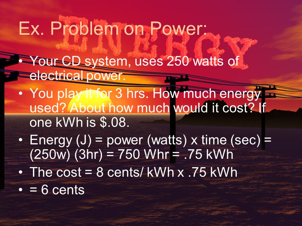 Ex. Problem on Power: Your CD system, uses 250 watts of electrical power.