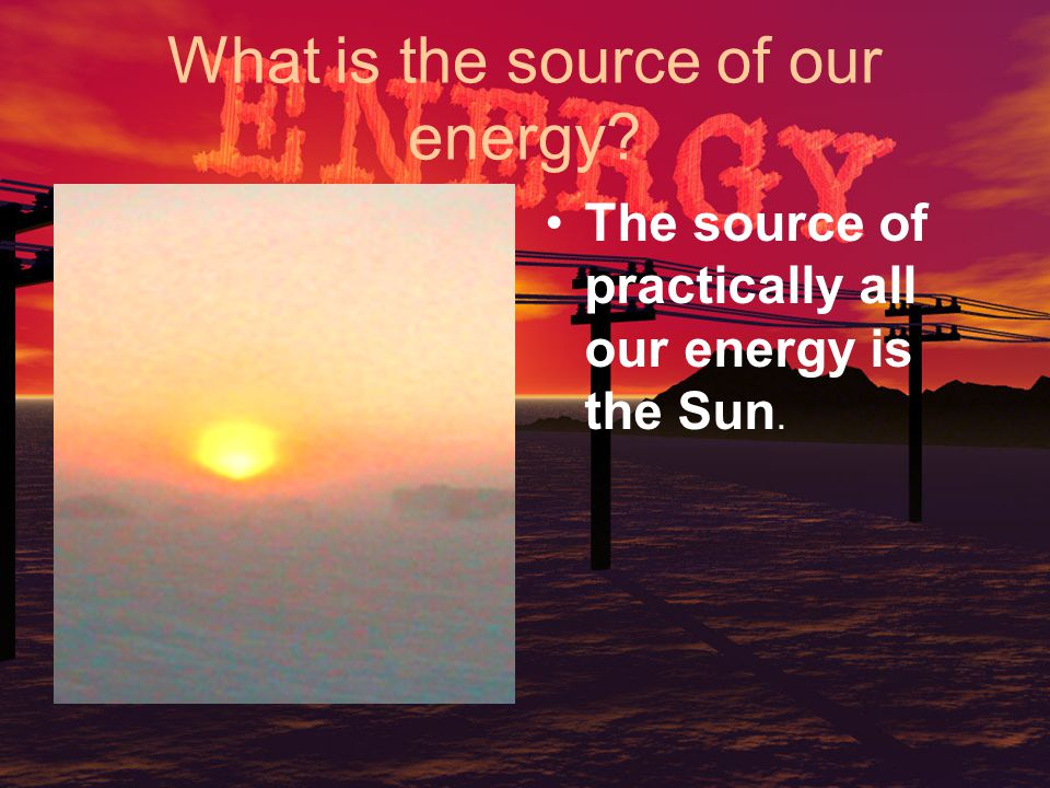 What is the source of our energy