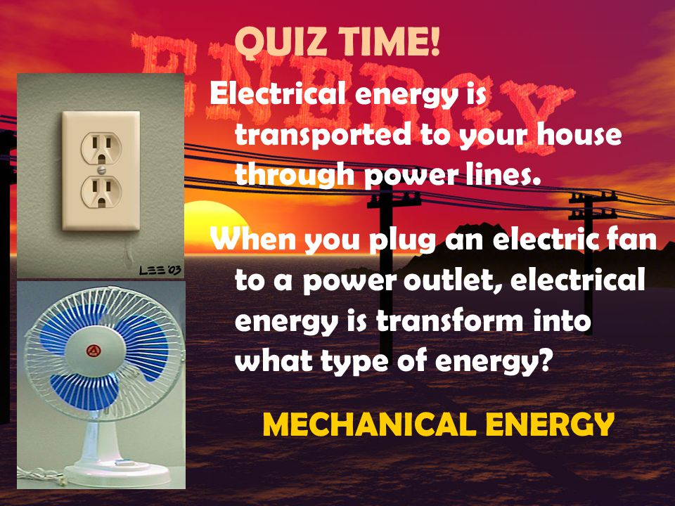 QUIZ TIME! Electrical energy is transported to your house through power lines.