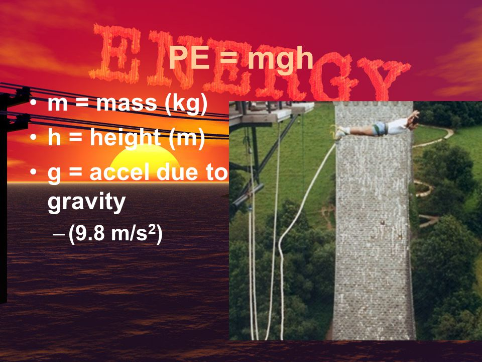 PE = mgh m = mass (kg) h = height (m) g = accel due to gravity