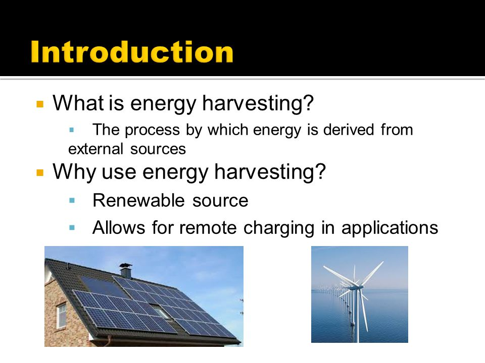Introduction What is energy harvesting Why use energy harvesting