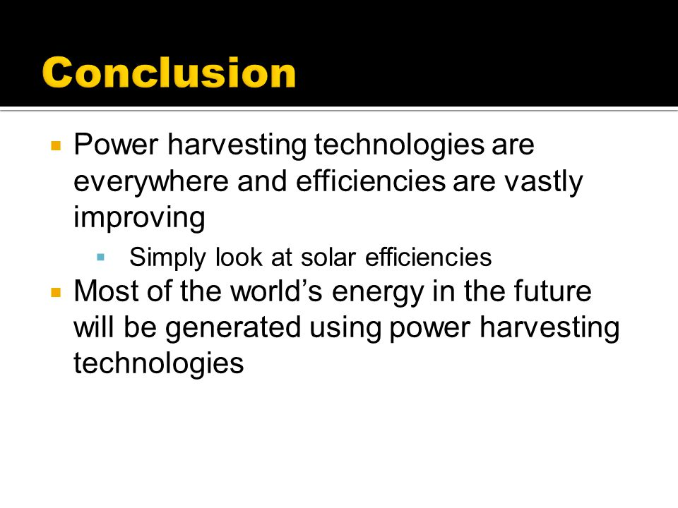 Conclusion Power harvesting technologies are everywhere and efficiencies are vastly improving. Simply look at solar efficiencies.