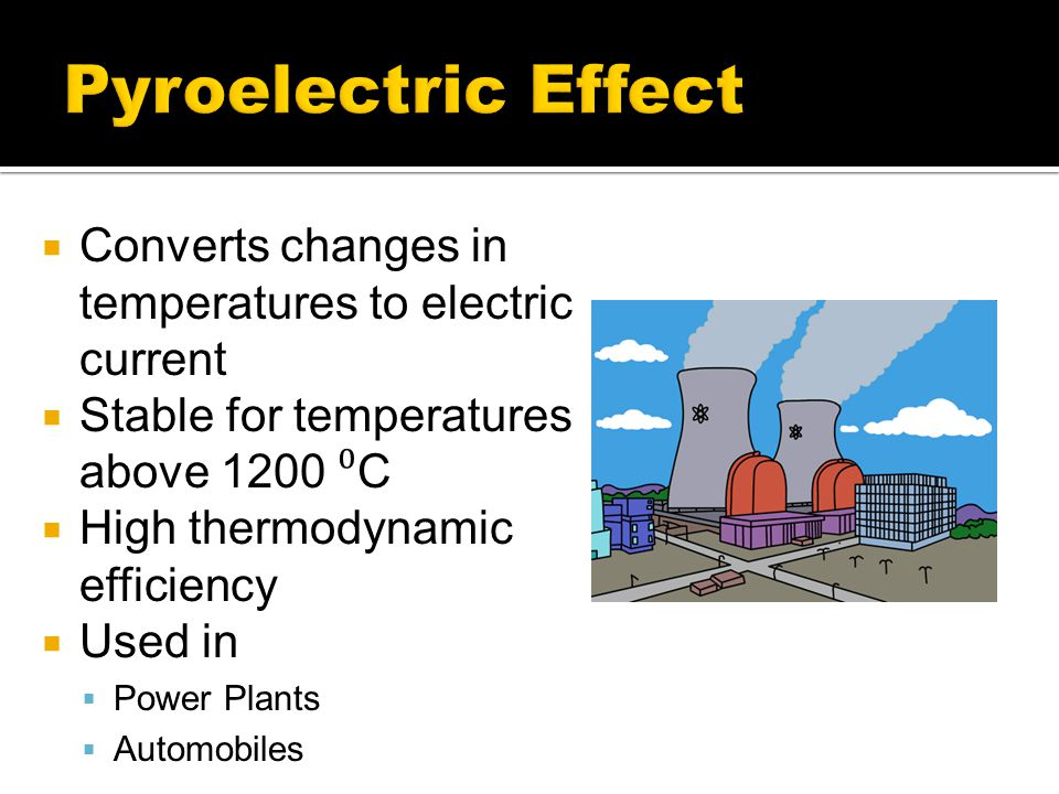 Pyroelectric Effect Converts changes in temperatures to electric current. Stable for temperatures above 1200 ⁰C.