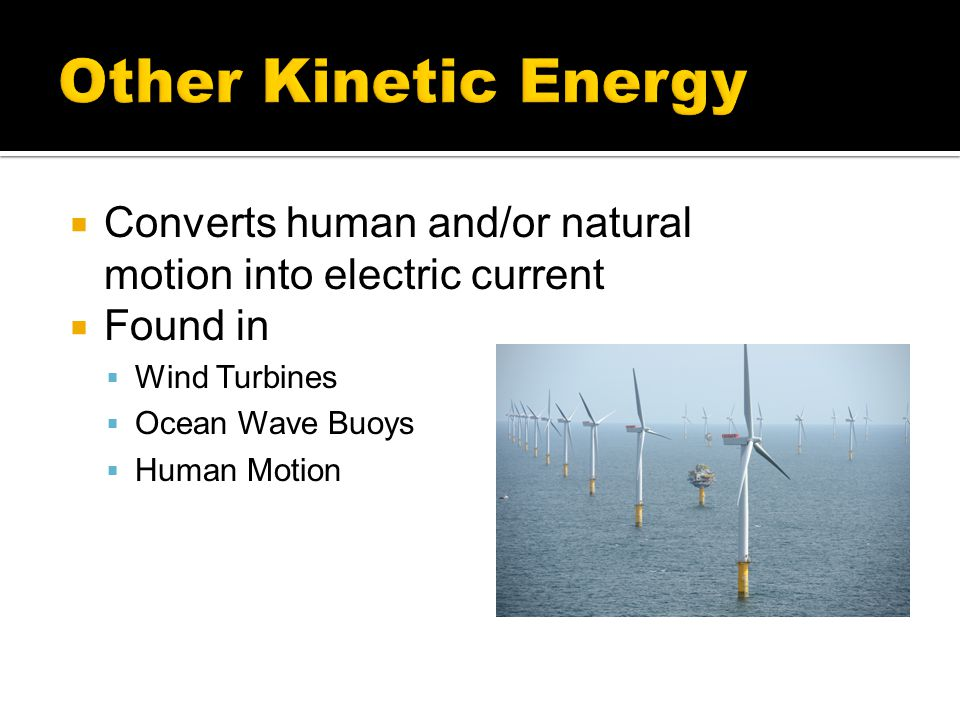 Other Kinetic Energy Converts human and/or natural motion into electric current. Found in. Wind Turbines.