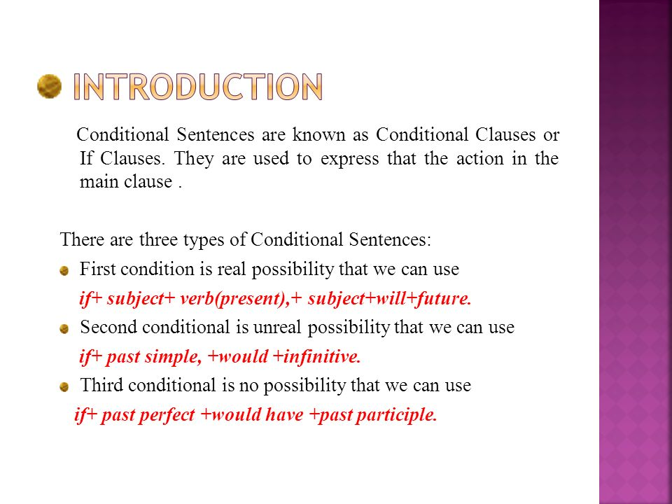 introduction Conditional Sentences are known as Conditional Clauses or If Clauses. They are used to express that the action in the main clause .