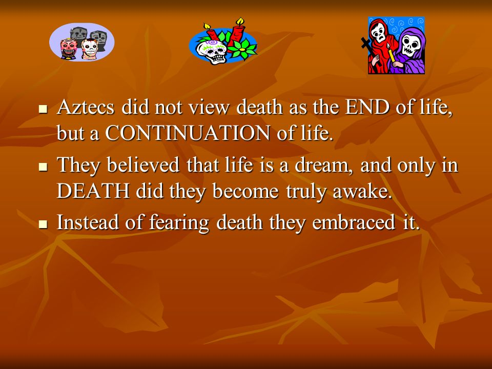 Aztecs did not view death as the END of life, but a CONTINUATION of life.
