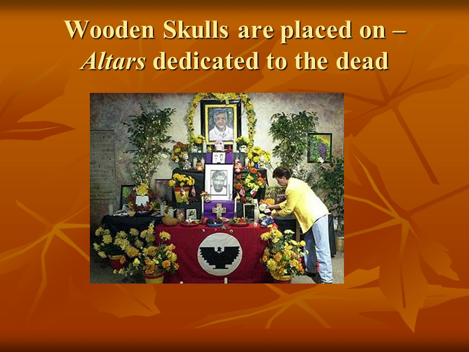 Wooden Skulls are placed on – Altars dedicated to the dead
