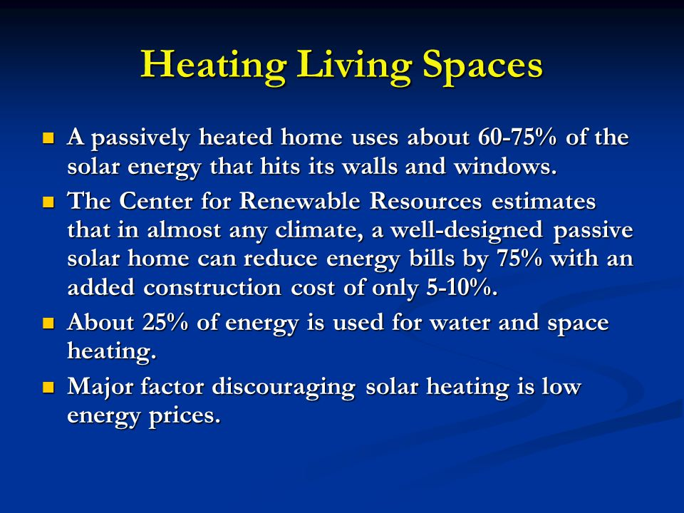 Heating Living Spaces A passively heated home uses about 60-75% of the solar energy that hits its walls and windows.