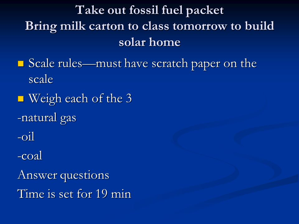 Take out fossil fuel packet Bring milk carton to class tomorrow to build solar home
