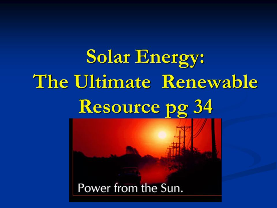 Solar Energy: The Ultimate Renewable Resource pg 34
