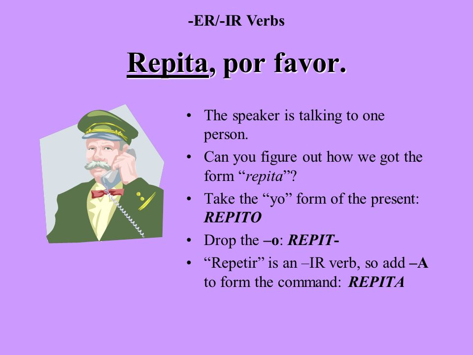 Repita, por favor. -ER/-IR Verbs The speaker is talking to one person.