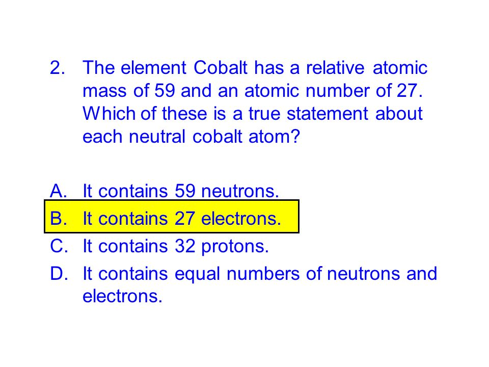 The element Cobalt has a relative atomic mass of 59 and an atomic number of 27. Which of these is a true statement about each neutral cobalt atom