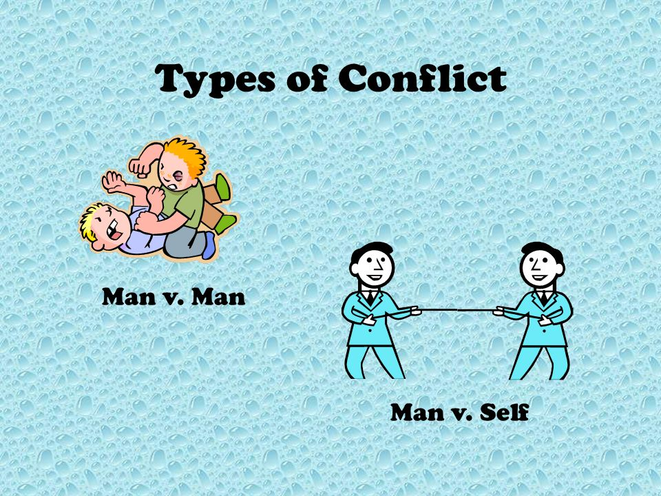 Types of Conflict Man v. Man Man v. Self