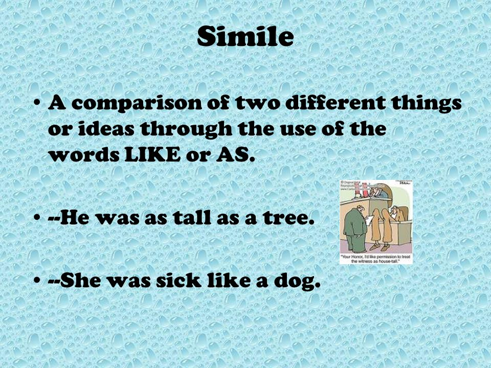 Simile A comparison of two different things or ideas through the use of the words LIKE or AS. --He was as tall as a tree.