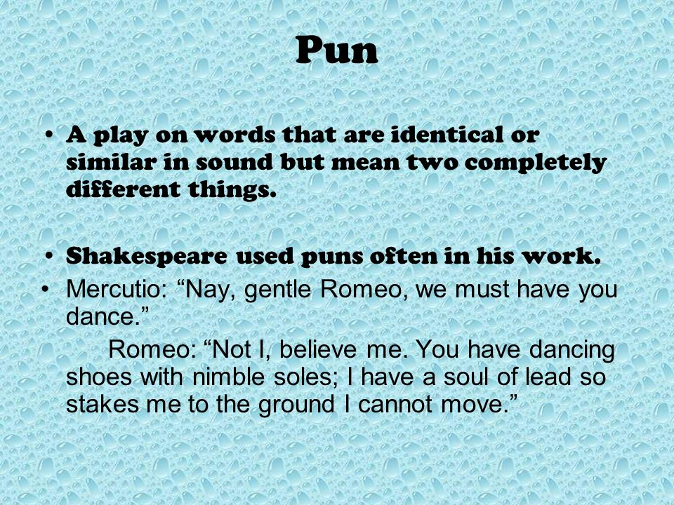 Pun A play on words that are identical or similar in sound but mean two completely different things.