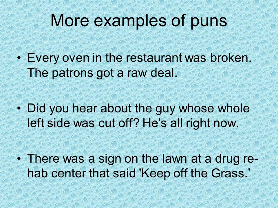 More examples of puns Every oven in the restaurant was broken. The patrons got a raw deal.