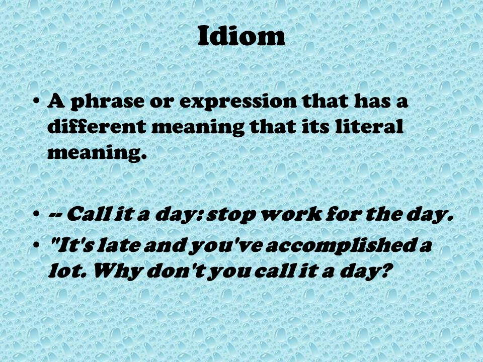 Idiom A phrase or expression that has a different meaning that its literal meaning. -- Call it a day: stop work for the day.