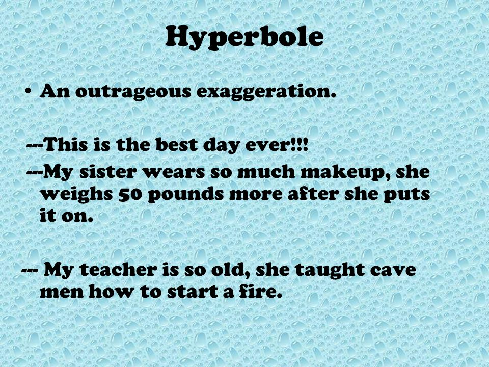 Hyperbole An outrageous exaggeration. ---This is the best day ever!!!