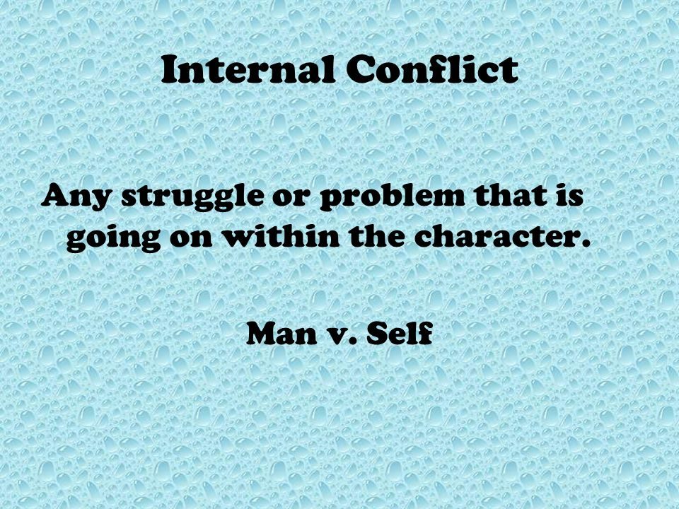 Internal Conflict Any struggle or problem that is going on within the character. Man v. Self