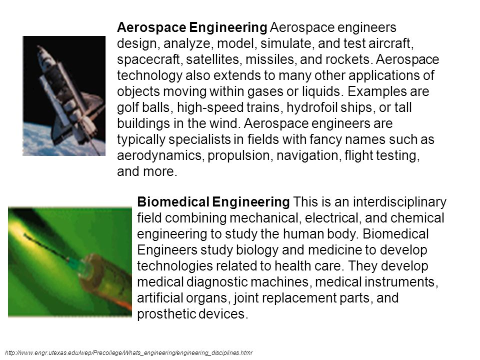 Aerospace Engineering Aerospace engineers design, analyze, model, simulate, and test aircraft, spacecraft, satellites, missiles, and rockets. Aerospace technology also extends to many other applications of objects moving within gases or liquids. Examples are golf balls, high-speed trains, hydrofoil ships, or tall buildings in the wind. Aerospace engineers are typically specialists in fields with fancy names such as aerodynamics, propulsion, navigation, flight testing, and more.