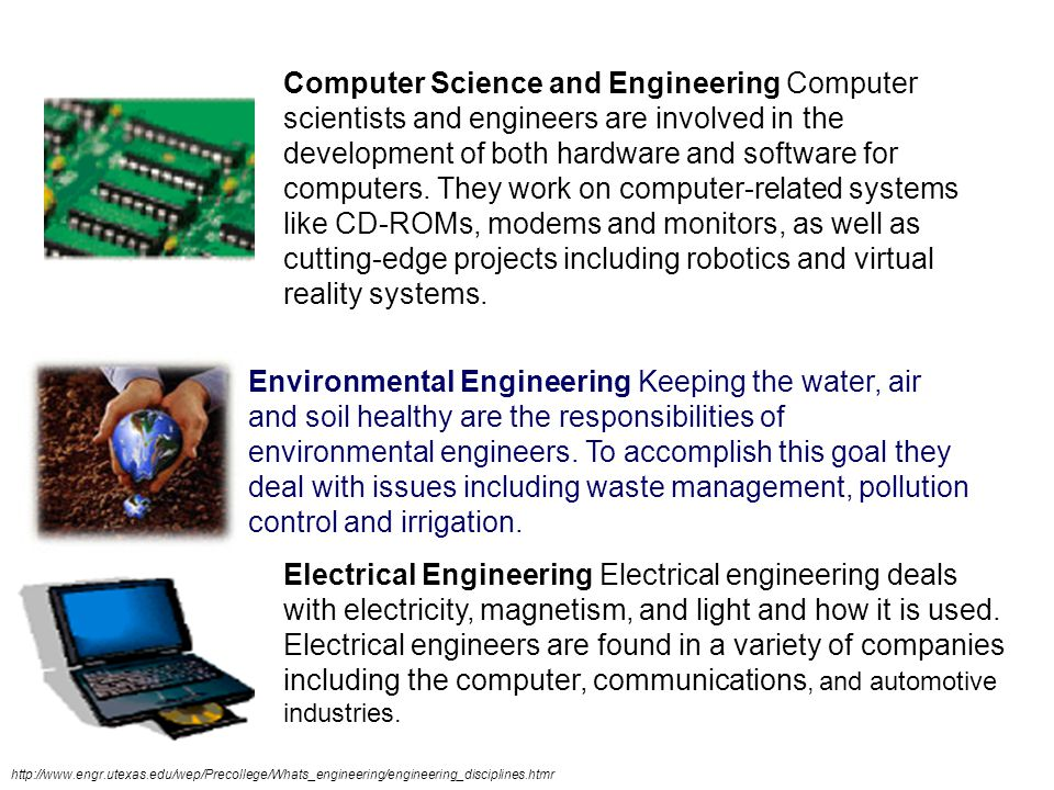 Computer Science and Engineering Computer scientists and engineers are involved in the development of both hardware and software for computers. They work on computer-related systems like CD-ROMs, modems and monitors, as well as cutting-edge projects including robotics and virtual reality systems.