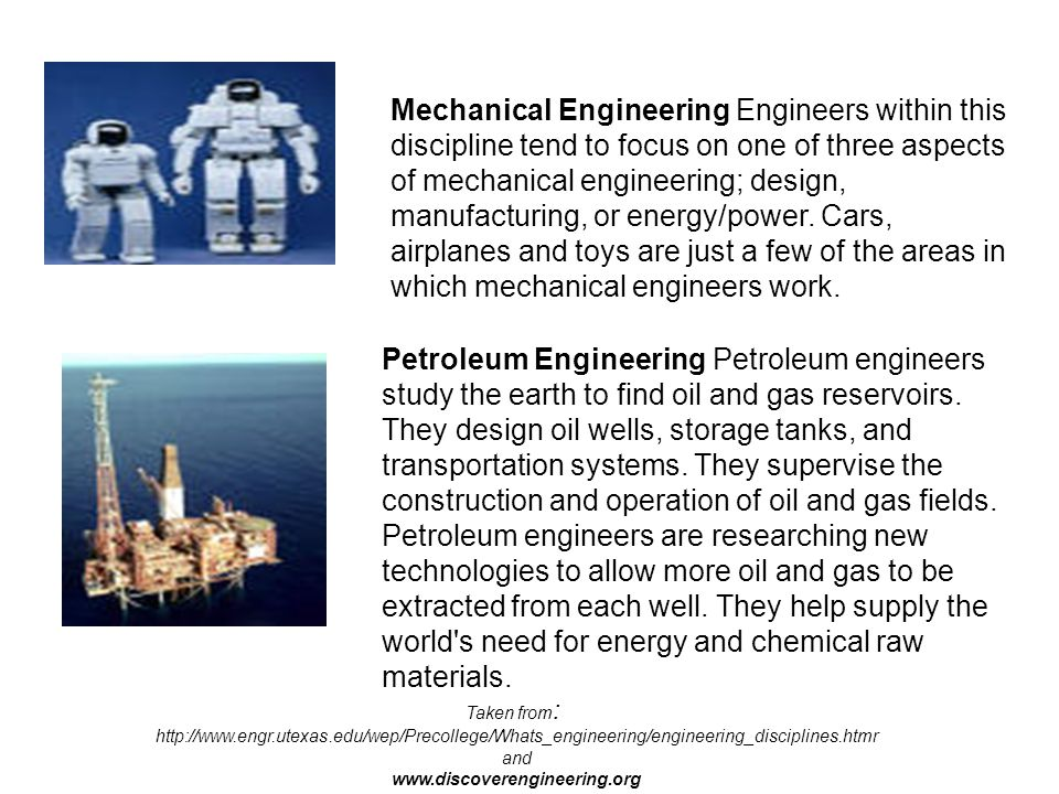 Mechanical Engineering Engineers within this discipline tend to focus on one of three aspects of mechanical engineering; design, manufacturing, or energy/power. Cars, airplanes and toys are just a few of the areas in which mechanical engineers work.