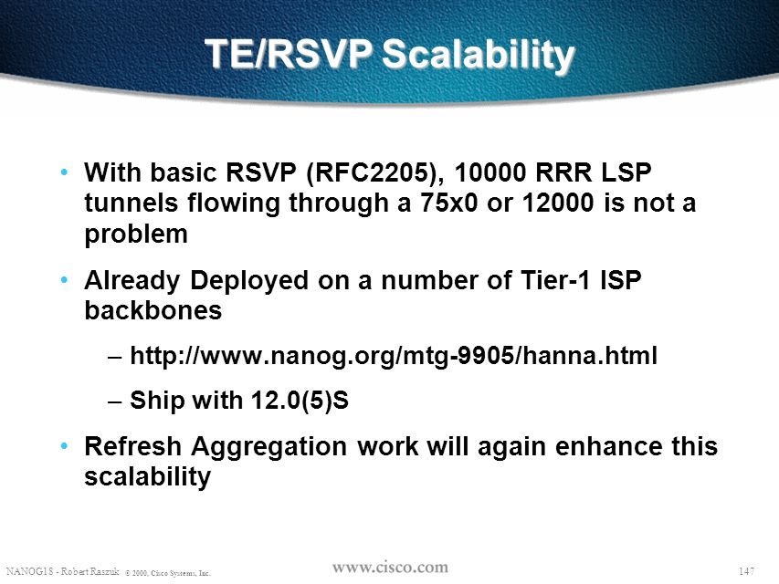 TE/RSVP Scalability With basic RSVP (RFC2205), 10000 RRR LSP tunnels flowing through a 75x0 or 12000 is not a problem.