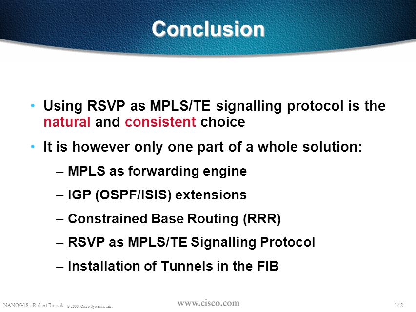 Conclusion Using RSVP as MPLS/TE signalling protocol is the natural and consistent choice. It is however only one part of a whole solution: