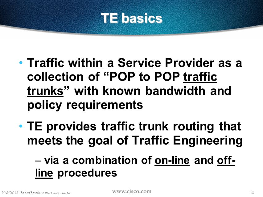 TE basics Traffic within a Service Provider as a collection of POP to POP traffic trunks with known bandwidth and policy requirements.