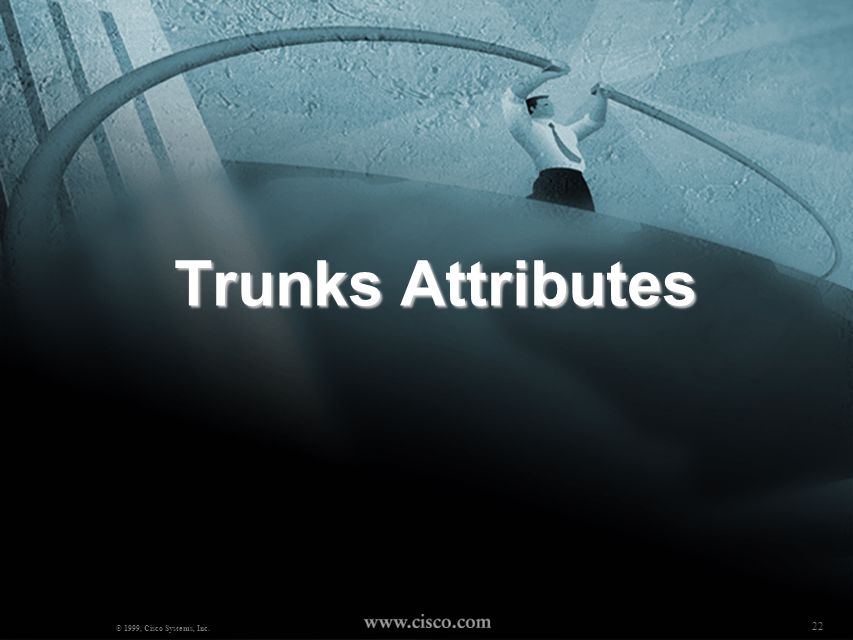 Trunks Attributes © 1999, Cisco Systems, Inc. 22