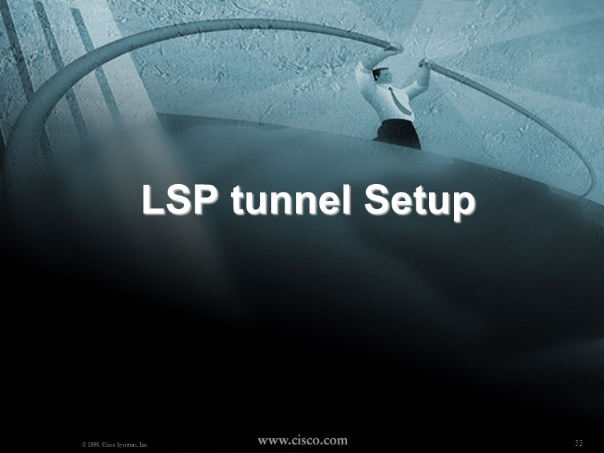 LSP tunnel Setup © 1999, Cisco Systems, Inc. 53