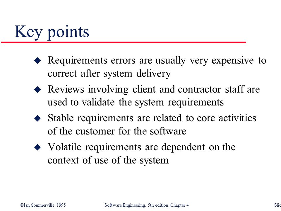 Key points Requirements errors are usually very expensive to correct after system delivery.