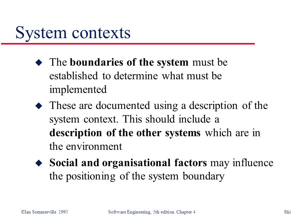 System contexts The boundaries of the system must be established to determine what must be implemented.