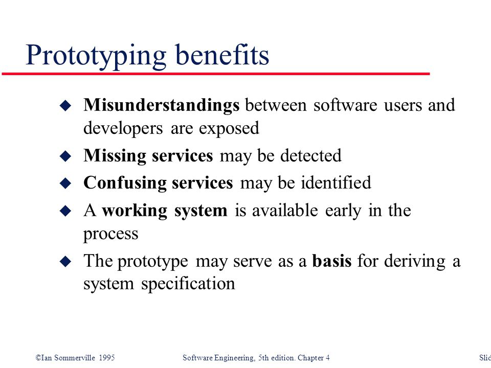 Prototyping benefits Misunderstandings between software users and developers are exposed. Missing services may be detected.