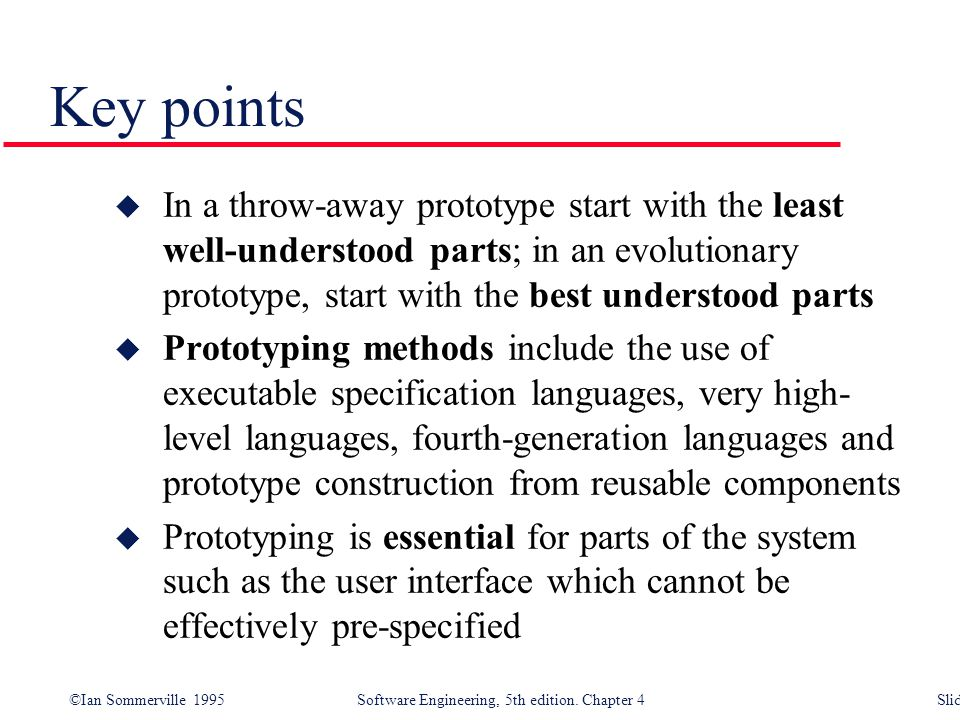 Key points In a throw-away prototype start with the least well-understood parts; in an evolutionary prototype, start with the best understood parts.
