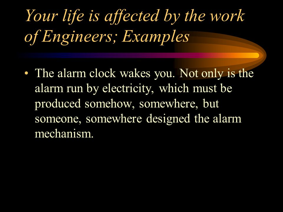 Your life is affected by the work of Engineers; Examples