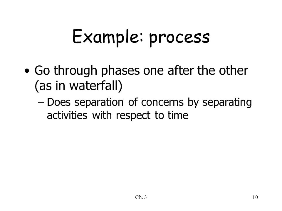 Example: process Go through phases one after the other (as in waterfall) Does separation of concerns by separating activities with respect to time.