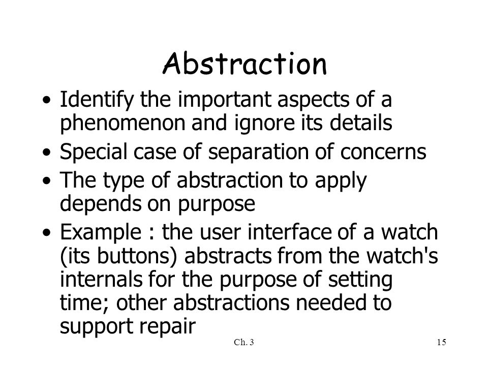 Abstraction Identify the important aspects of a phenomenon and ignore its details. Special case of separation of concerns.