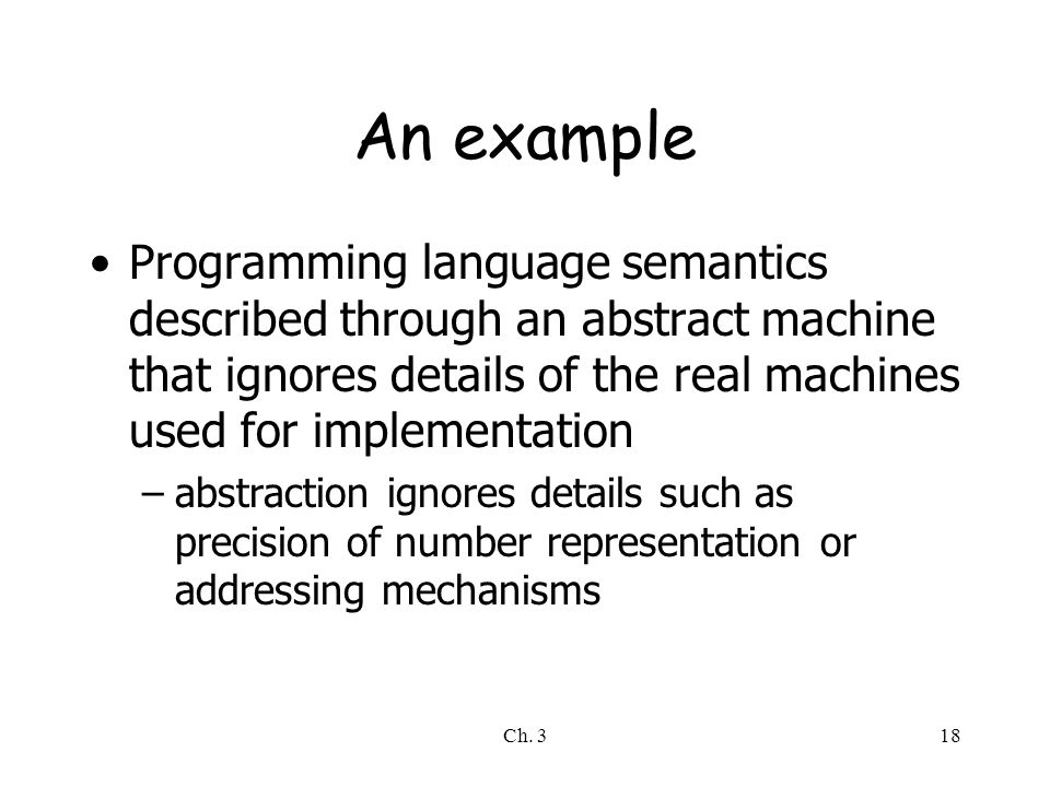 An example Programming language semantics described through an abstract machine that ignores details of the real machines used for implementation.