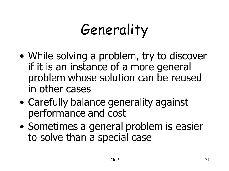 Generality While solving a problem, try to discover if it is an instance of a more general problem whose solution can be reused in other cases.