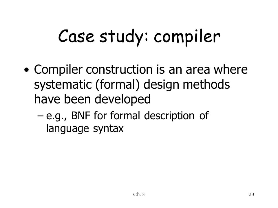 Case study: compiler Compiler construction is an area where systematic (formal) design methods have been developed.