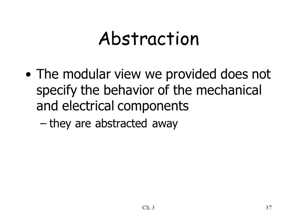 Abstraction The modular view we provided does not specify the behavior of the mechanical and electrical components.