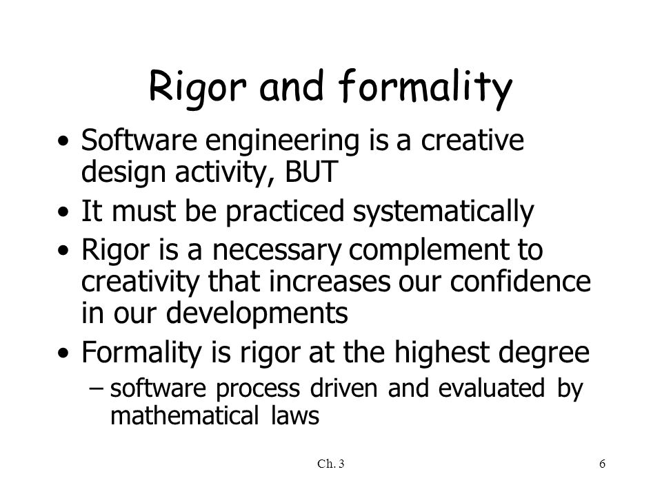 Rigor and formality Software engineering is a creative design activity, BUT. It must be practiced systematically.