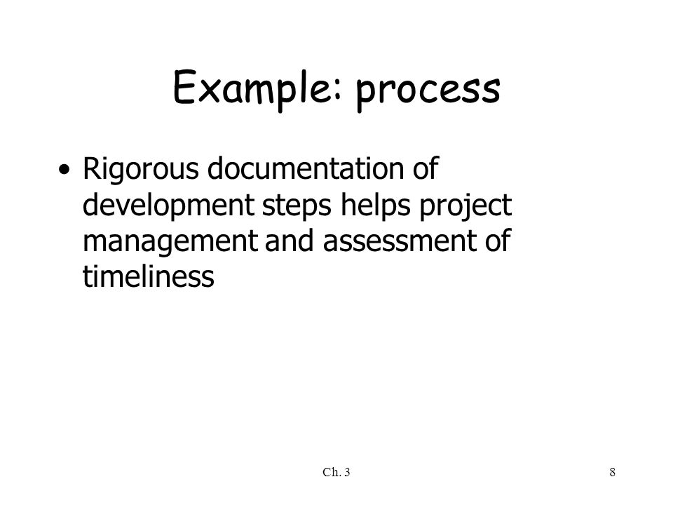 Example: process Rigorous documentation of development steps helps project management and assessment of timeliness.