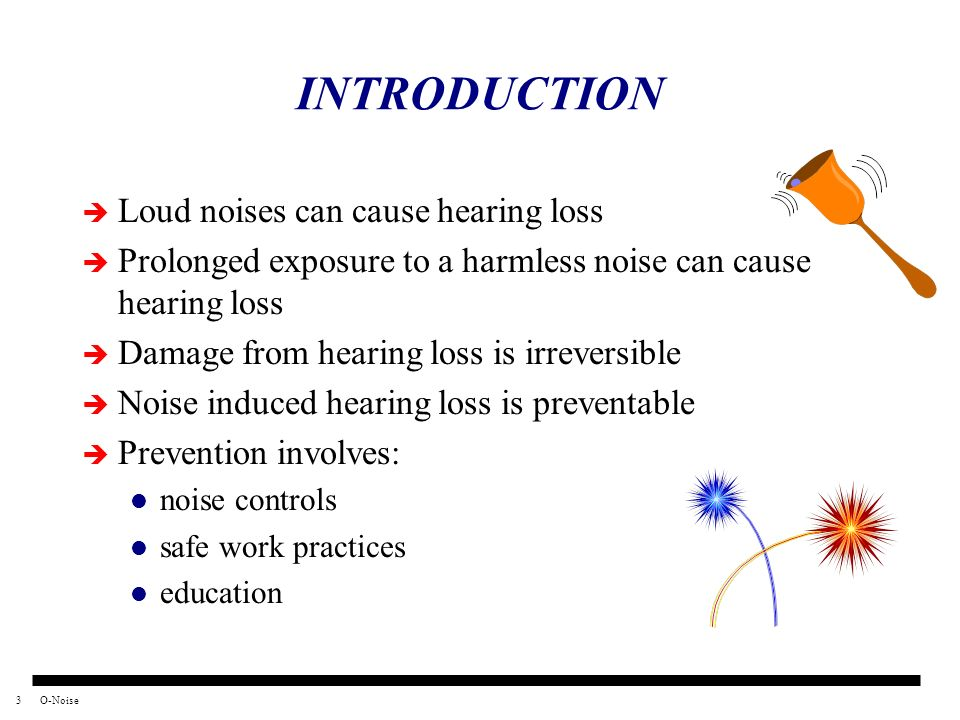 INTRODUCTION Loud noises can cause hearing loss