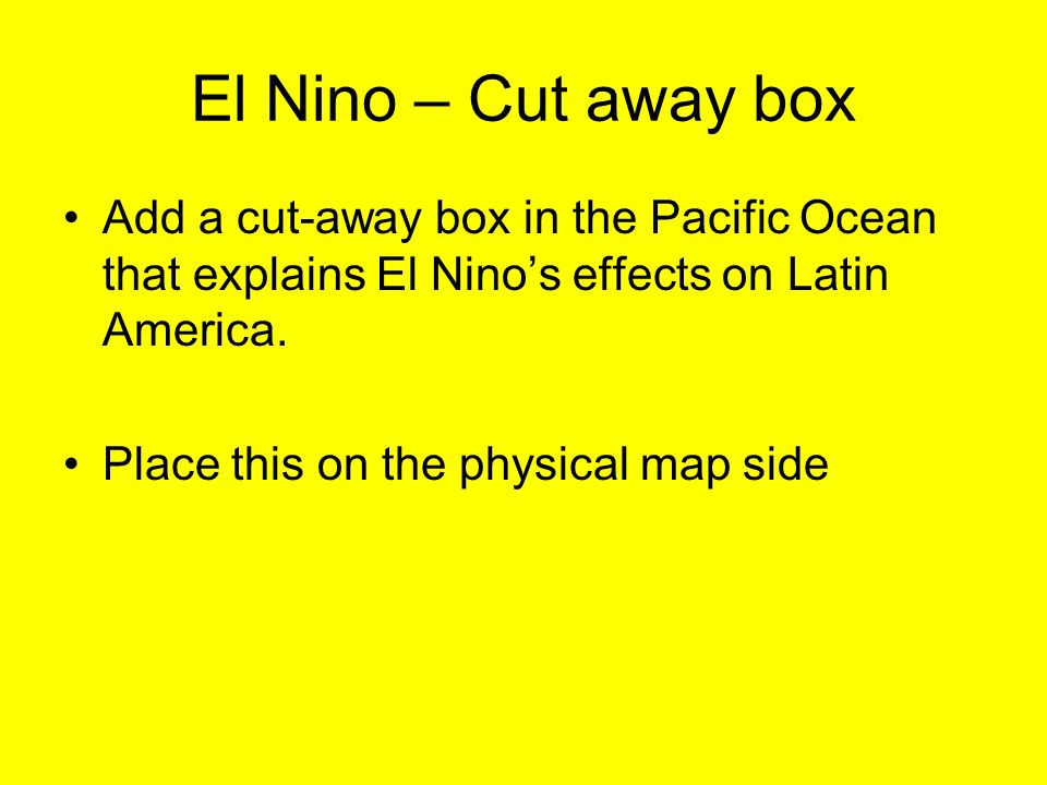 El Nino – Cut away box Add a cut-away box in the Pacific Ocean that explains El Nino's effects on Latin America.