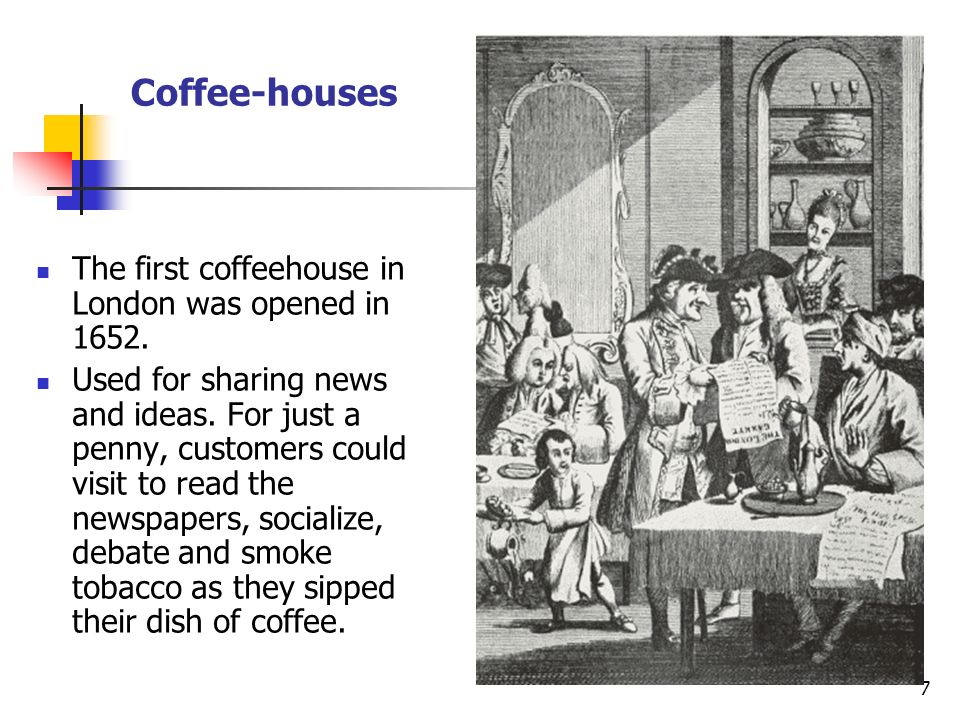 Coffee-houses The first coffeehouse in London was opened in 1652.