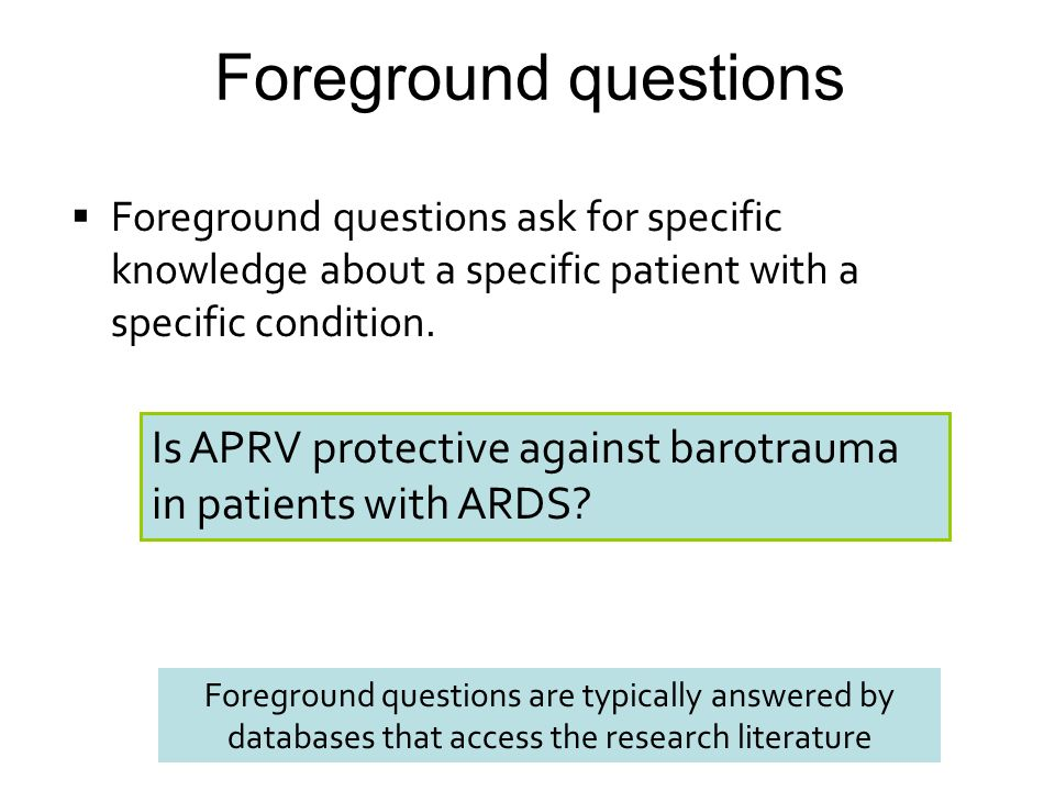 Foreground questions Foreground questions ask for specific knowledge about a specific patient with a specific condition.