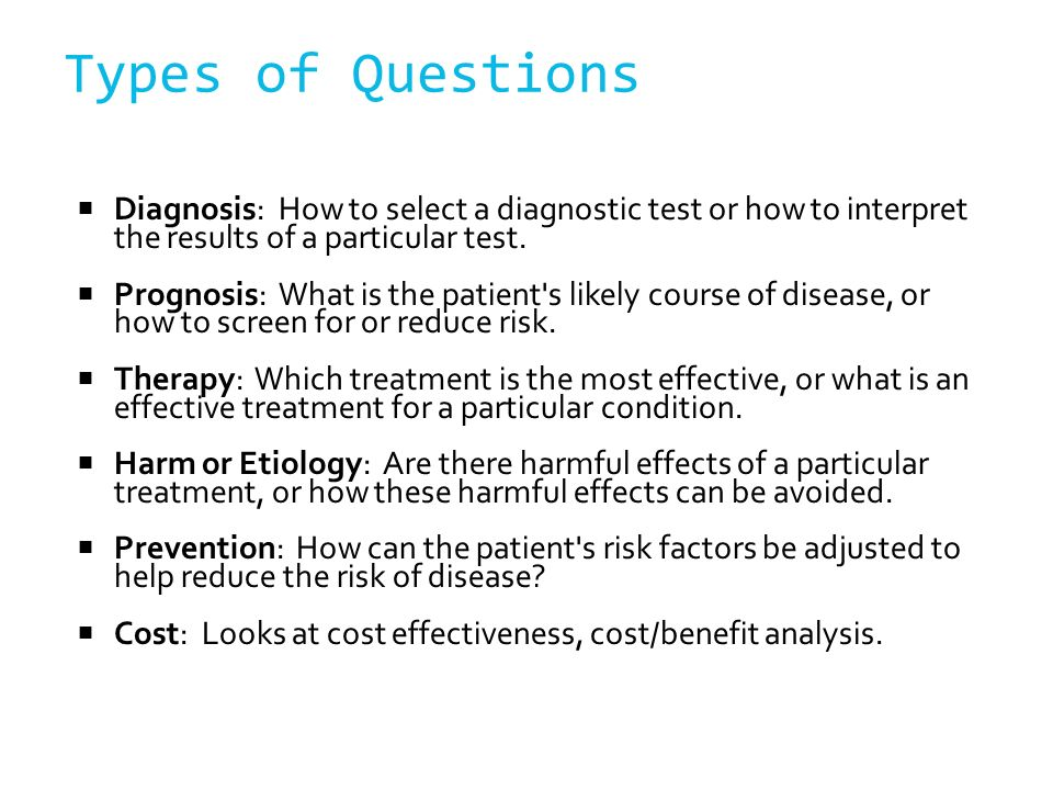 Types of Questions Diagnosis: How to select a diagnostic test or how to interpret the results of a particular test.